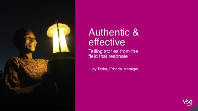 1 Telling stories from the field that resonate Lucy Taylor, Editorial Manager Authentic & effective