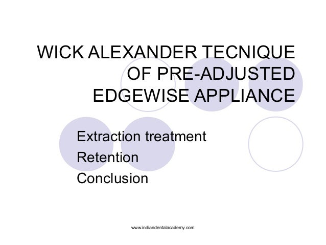 WICK ALEXANDER TECNIQUE OF PRE-ADJUSTED EDGEWISE APPLIANCE Extraction treatment Retention Conclusion  www.indiandentalacad...