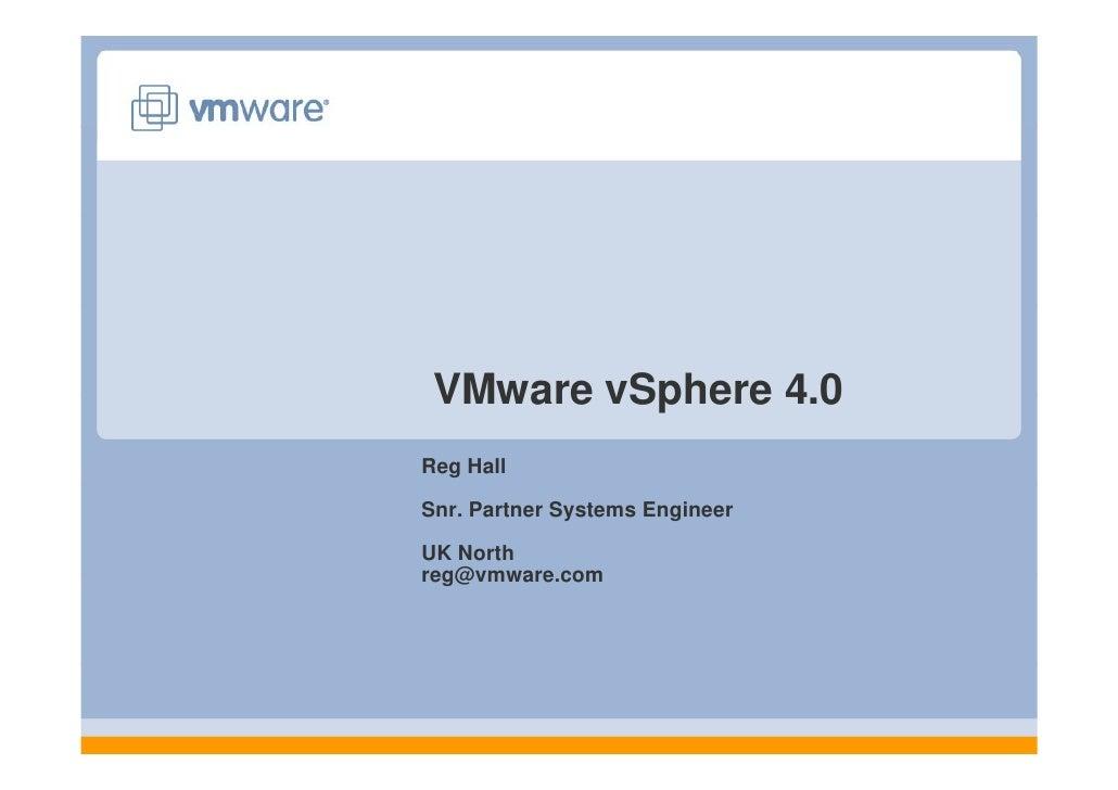 VMware vSphere 4 0                4.0Reg HallSnr. Partner Systems EngineerUK Northreg@vmware.comreg@vmware com