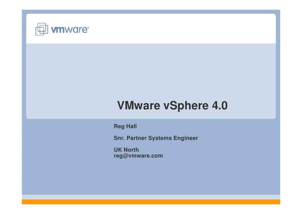 VMware vSphere 4 0                 4.0 Reg Hall  Snr. Partner Systems Engineer  UK North reg@vmware.com reg@vmware com