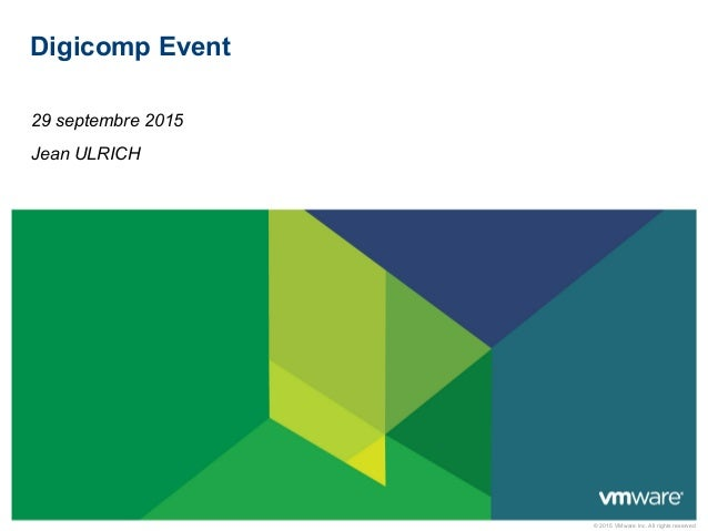 © 2015 VMware Inc. All rights reserved Digicomp Event 29 septembre 2015 Jean ULRICH