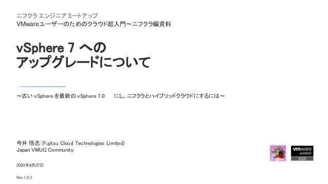 vSphere 7 への アップグレードについて ~古い vSphere を最新の vSphere 7.0 U1 にし、ニフクラとハイブリッドクラウドにするには~ 2020年8月27日 Rev.1.0.3 今井 悟志 (Fujitsu Clou...
