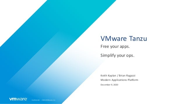 Confidential │ ©2019VMware,Inc. VMware Tanzu Free your apps. Simplify your ops. Keith Kaplan / Brian Ragazzi Modern Applic...