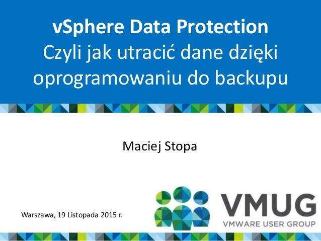 vSphere Data Protection Czyli jak utracić dane dzięki oprogramowaniu do backupu Maciej Stopa Warszawa, 19 Listopada 2015 r.