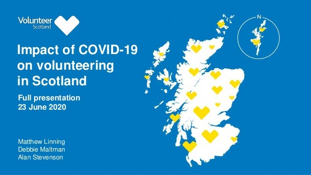 Impact of COVID-19 on volunteering in Scotland Matthew Linning Debbie Maltman Alan Stevenson Full presentation 23 June 2020