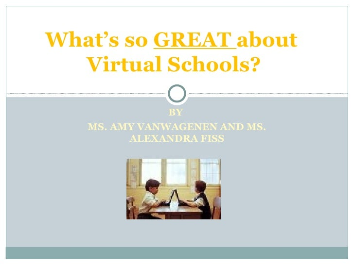 BY  MS. AMY VANWAGENEN AND MS. ALEXANDRA FISS What's so  GREAT  about  Virtual Schools?