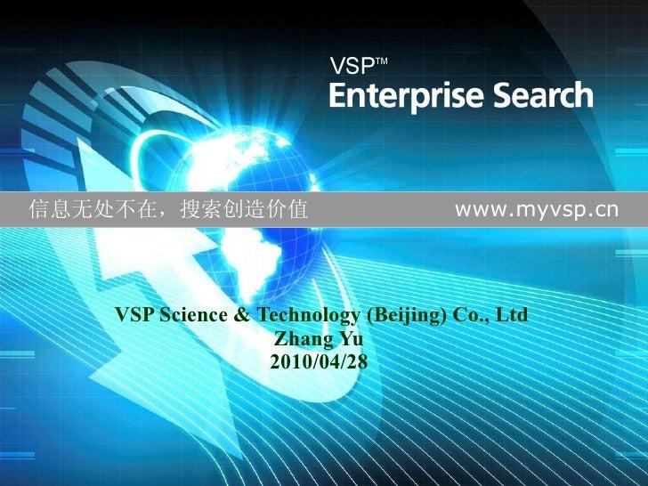 VSP Science & Technology (Beijing) Co., Ltd Zhang Yu 20 10 /0 4 / 28 信息无处不在,搜索创造价值  www.myvsp.cn