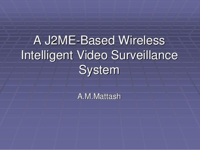 A J2ME-Based WirelessIntelligent Video Surveillance            System          A.M.Mattash