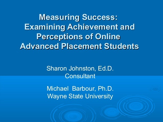 Measuring Success: Examining Achievement and   Perceptions of OnlineAdvanced Placement Students      Sharon Johnston, Ed.D...