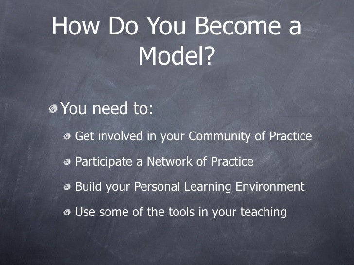 How Do You Become a       Model? You need to:  Get involved in your Community of Practice   Participate a Network of Pract...