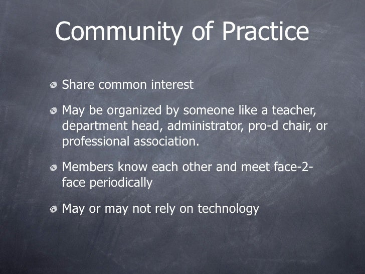 Community of Practice Share common interest  May be organized by someone like a teacher, department head, administrator, p...