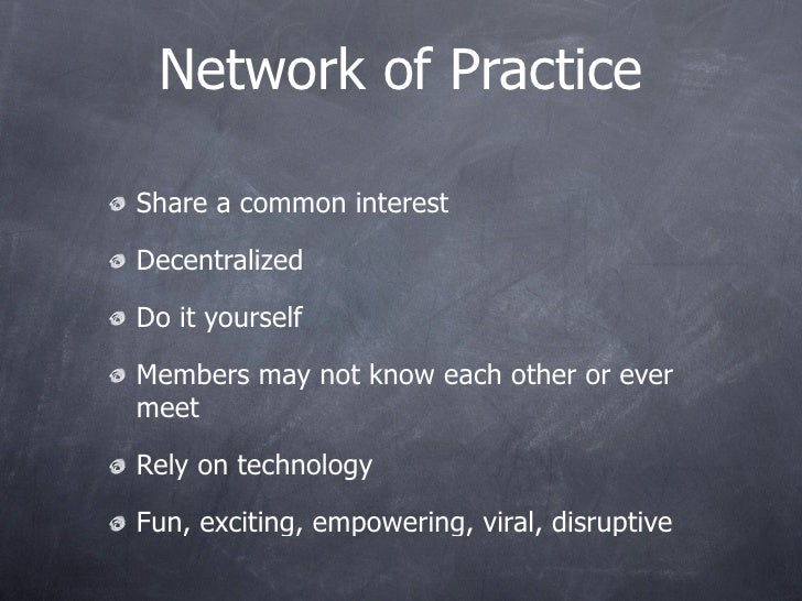 Network of Practice  Share a common interest  Decentralized  Do it yourself  Members may not know each other or ever meet ...