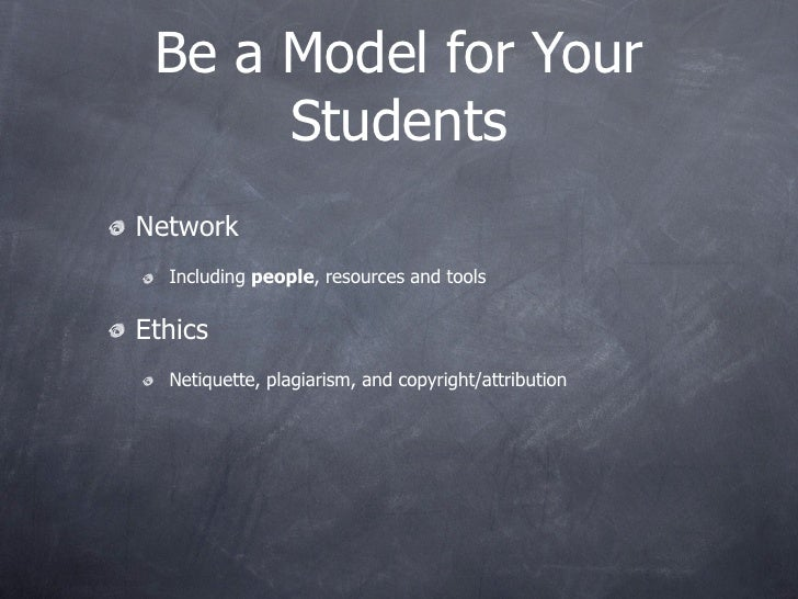 Be a Model for Your       Students Network   Including people, resources and tools  Ethics   Netiquette, plagiarism, and c...