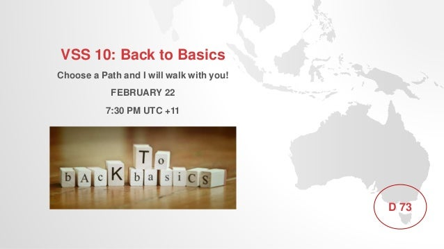 VSS 10: Back to Basics Choose a Path and I will walk with you! FEBRUARY 22 7:30 PM UTC +11 D 73