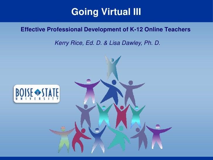 Going Virtual III<br />Effective Professional Development of K-12 Online Teachers<br />Kerry Rice, Ed. D. & Lisa Dawley, P...