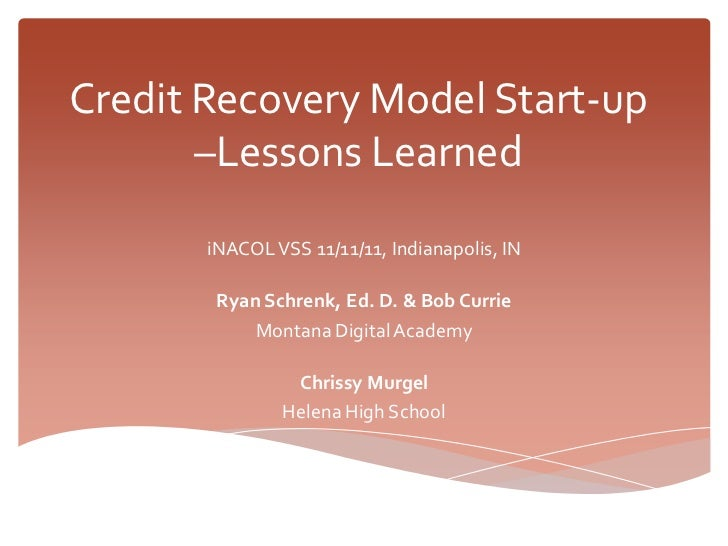 Credit Recovery Model Start-up       –Lessons Learned       iNACOL VSS 11/11/11, Indianapolis, IN        Ryan Schrenk, Ed....