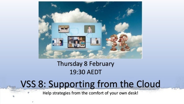 VSS 8: Supporting from the Cloud Help strategies from the comfort of your own desk! Thursday 8 February 19:30 AEDT