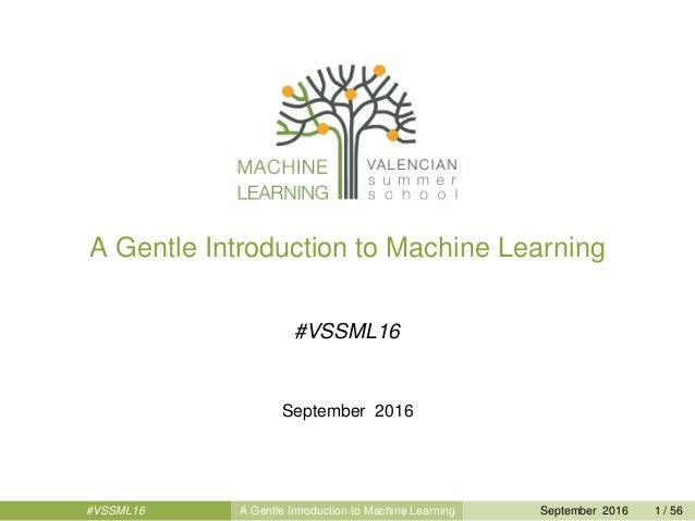A Gentle Introduction to Machine Learning #VSSML16 September 2016 #VSSML16 A Gentle Introduction to Machine Learning Septe...