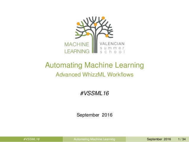 Automating Machine Learning Advanced WhizzML Workflows #VSSML16 September 2016 #VSSML16 Automating Machine Learning Septemb...