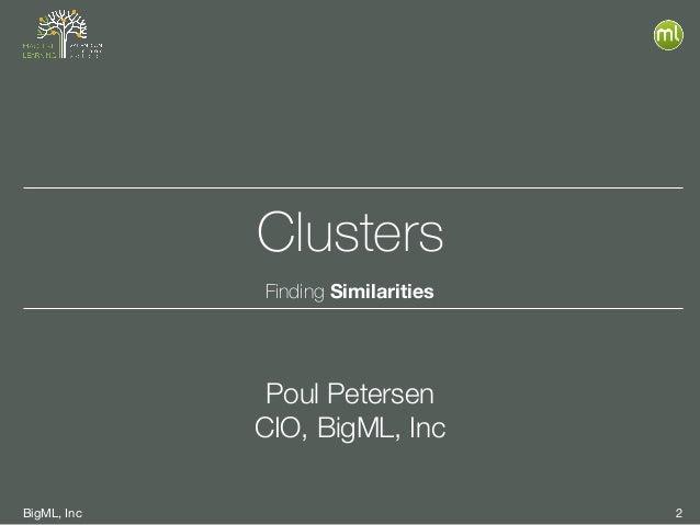 BigML, Inc 2 Clusters Finding Similarities Poul Petersen CIO, BigML, Inc