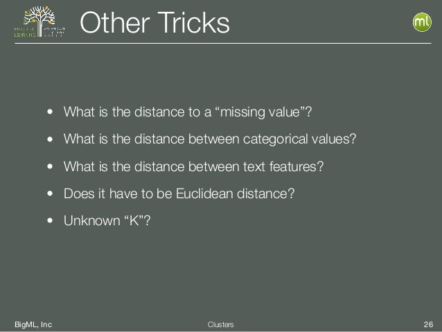 """BigML, Inc 26Clusters Other Tricks • What is the distance to a """"missing value""""? • What is the distance between categorical..."""