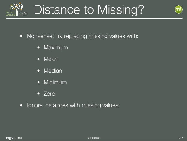 BigML, Inc 27Clusters Distance to Missing? • Nonsense! Try replacing missing values with: • Maximum • Mean • Median • Mini...