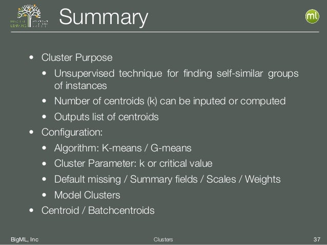 BigML, Inc 37Clusters Summary • Cluster Purpose • Unsupervised technique for finding self-similar groups of instances • Num...