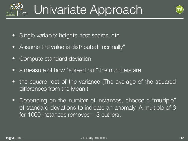 BigML, Inc 15Anomaly Detection Univariate Approach • Single variable: heights, test scores, etc • Assume the value is dist...
