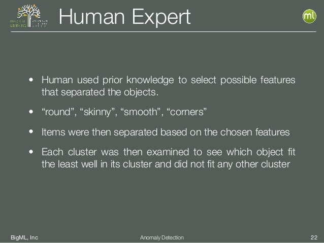 BigML, Inc 22Anomaly Detection Human Expert • Human used prior knowledge to select possible features that separated the ob...