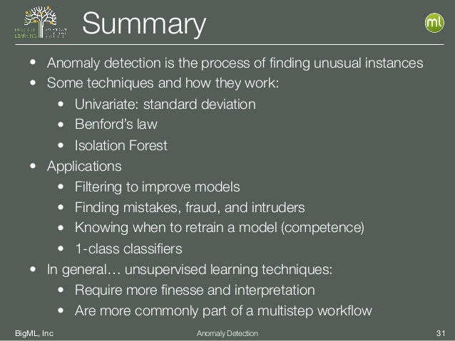 BigML, Inc 31Anomaly Detection Summary • Anomaly detection is the process of finding unusual instances • Some techniques an...