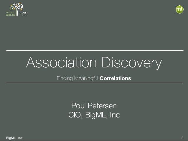 BigML, Inc 2 Association Discovery Finding Meaningful Correlations Poul Petersen CIO, BigML, Inc