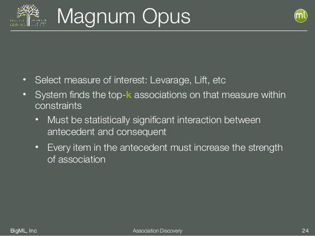 BigML, Inc 24Association Discovery Magnum Opus • Select measure of interest: Levarage, Lift, etc • System finds the top-k ...