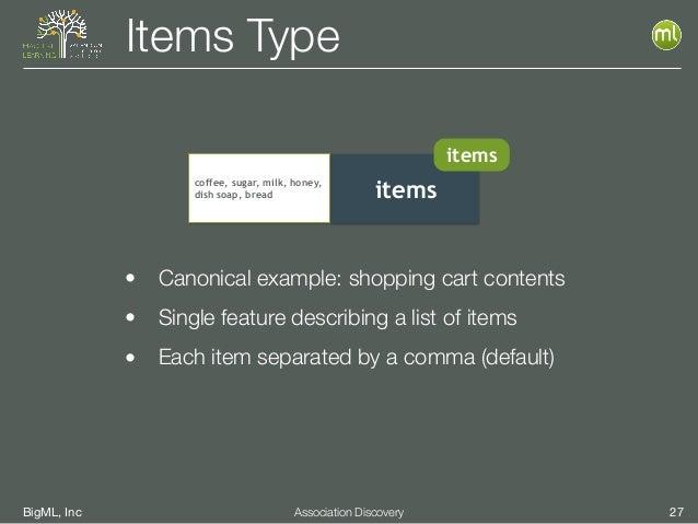 BigML, Inc 27Association Discovery Items Type itemscoffee, sugar, milk, honey, dish soap, bread items • Canonical example:...