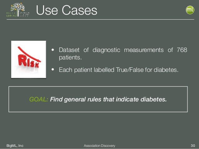 BigML, Inc 30Association Discovery Use Cases GOAL: Find general rules that indicate diabetes. • Dataset of diagnostic meas...