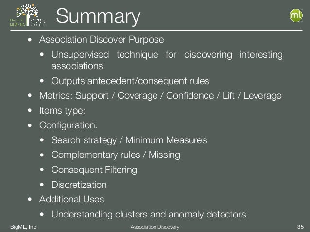 BigML, Inc 35Association Discovery Summary • Association Discover Purpose • Unsupervised technique for discovering interes...