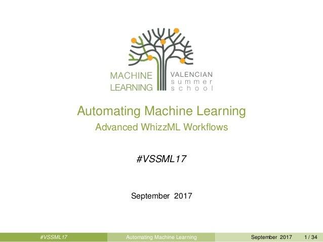 Automating Machine Learning Advanced WhizzML Workflows #VSSML17 September 2017 #VSSML17 Automating Machine Learning Septemb...