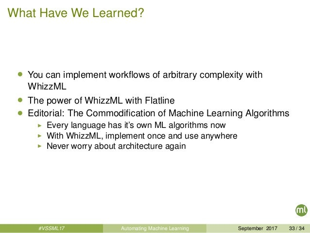 What Have We Learned? • You can implement workflows of arbitrary complexity with WhizzML • The power of WhizzML with Flatli...
