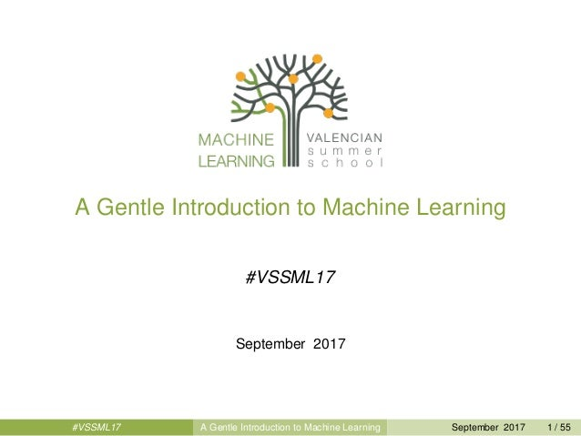 A Gentle Introduction to Machine Learning #VSSML17 September 2017 #VSSML17 A Gentle Introduction to Machine Learning Septe...