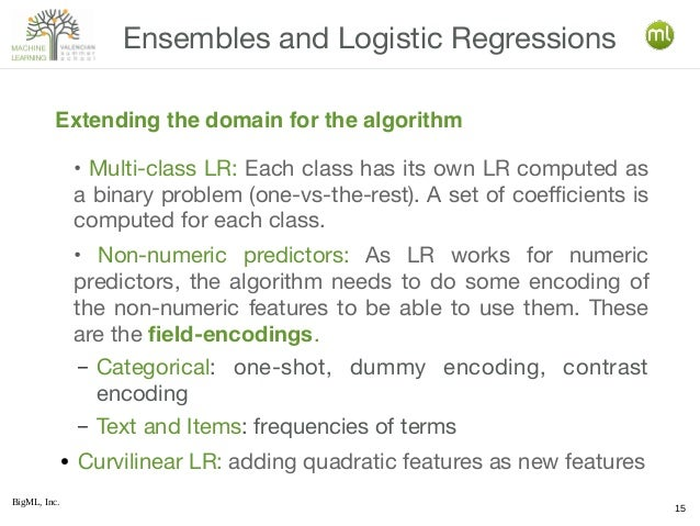BigML, Inc. 15 • Multi-class LR: Each class has its own LR computed as a binary problem (one-vs-the-rest). A set of coeffi...