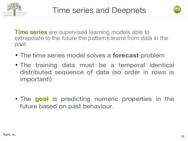 BigML, Inc. 19 • ● The time series model solves a forecast problem ● The training data must be a temporal identical distri...