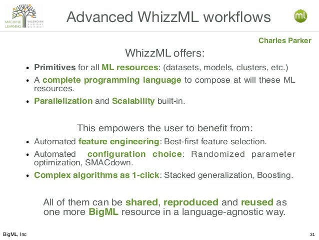 BigML, Inc 31 Advanced WhizzML workflows Charles Parker WhizzML offers: ● Primitives for all ML resources: (datasets, mode...