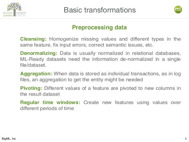 BigML, Inc 5 Basic transformations Cleansing: Homogenize missing values and different types in the same feature, fix input...