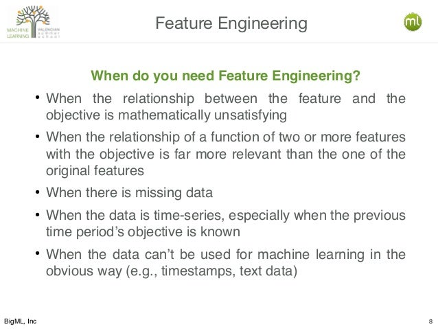 BigML, Inc 8 Feature Engineering When do you need Feature Engineering? ● When the relationship between the feature and the...
