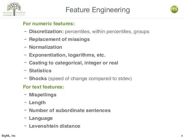 BigML, Inc 9 Feature Engineering For numeric features: – Discretization: percentiles, within percentiles, groups – Replace...
