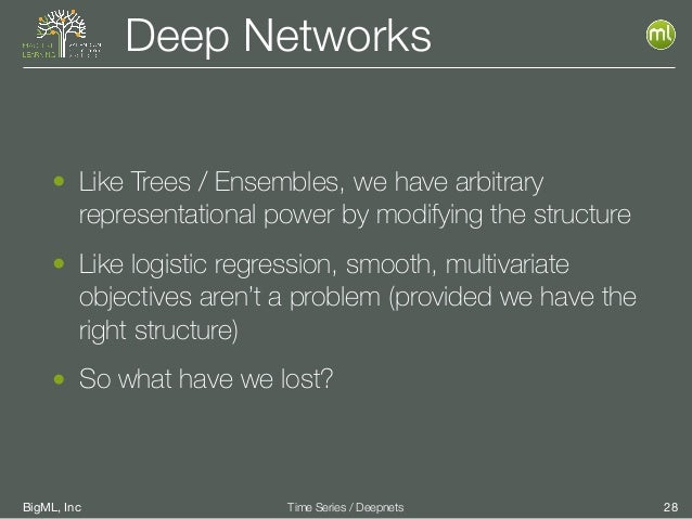 BigML, Inc 28Time Series / Deepnets Deep Networks • Like Trees / Ensembles, we have arbitrary representational power by mo...
