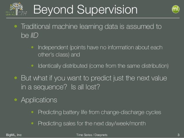 BigML, Inc 3Time Series / Deepnets Beyond Supervision • Traditional machine learning data is assumed to be IID • Independe...