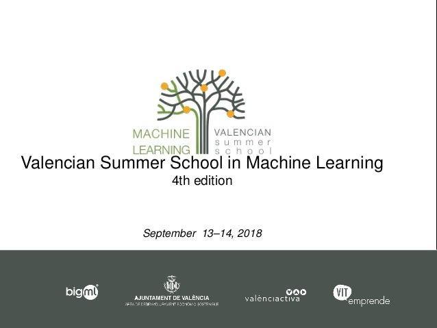 Valencian Summer School in Machine Learning 4th edition September 13–14, 2018