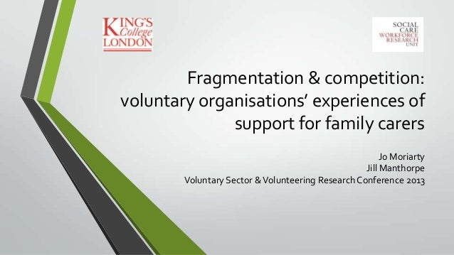 Fragmentation & competition: voluntary organisations' experiences of support for family carers Jo Moriarty Jill Manthorpe ...