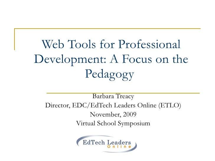 Web Tools for Professional Development: A Focus on the Pedagogy  Barbara Treacy Director, EDC/EdTech Leaders Online (ETLO)...