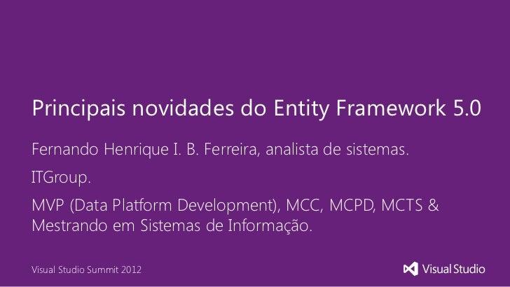 Principais novidades do Entity Framework 5.0Fernando Henrique I. B. Ferreira, analista de sistemas.ITGroup.MVP (Data Platf...
